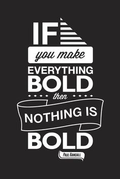 if you make everything bold, then nothing is bold.