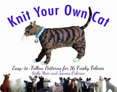 Knit Your Own Cat: Easy-to-Follow Patterns for 16 Frisky Felines by Sally Muir and Joanna Osborne.