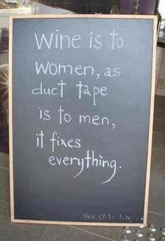 Wine is to women as duct tape is to men, it fixes everything.