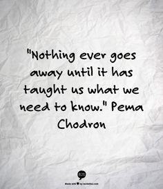 Nothing ever goes away until…