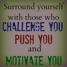 Surround yourself with those who challenge you, push you, and motivate you.