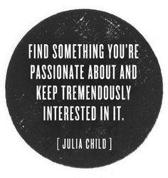 """Find something you're passionate about and keep tremendously interested in it."" - Julia Child. Words to live by."
