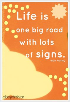 Life is one big road with lots of signs. bob marley inspirational quote