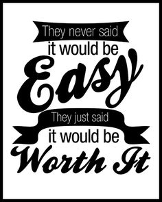 They never said it would be easy. They just said it would be worth it.