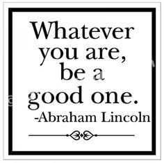 "Abraham Lincoln: ""Whatever you are, be a good one."""