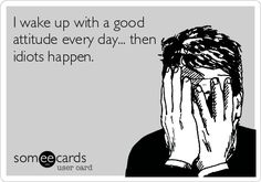 I wake up with a good attitude every day... then idiots happen.