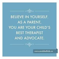 Believe in yourself as a parent, you are your child's best therapist and advocate