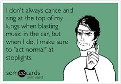 I don't always dance and sing at the top of my lungs when blasting music in the car, but when I do, I make sure to 'act normal' at.