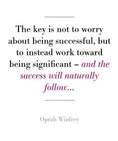 The key is not to worry about being successful, but to instead work toward being significant ~ and the success will naturally follow...