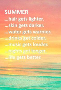 Summer, hair gets lighter . skin gets darker . water gets warmer . drinks get colder . music gets louder . nights get longer . and LIFE GETS BETTER <3 <3 <3