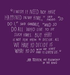 """""""I wish it need not have happened in my time,"""" said Frodo. """"So do I,"""" said Gandalf, """"And so do all who live to see such times. But that is not for them to decide. All we have to decide is what to do with the time that is given us."""" - The Fellowship of the Ring, J. R. R. Tolkien."""