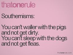 Southernisms: You can't waller with the pigs and not get dirty. You can't sleep with the dogs and not get fleas.