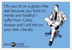 Oh, you're on a gluten free diet because you think it's trendy and healthy? I suffer from Celiac disease and I will shit on your diet. Literally.