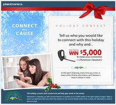 Enter the Plantronics Connect for a Cause Holiday Contest. Tell us who you would like to connect with this holiday and you could win $5,000 to make your connection. Plus other great runner up and weekly prizes!