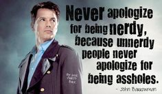 """Never apologize for being nerdy, because unnerdy people never apologize for being assholes."" John Barrowman"