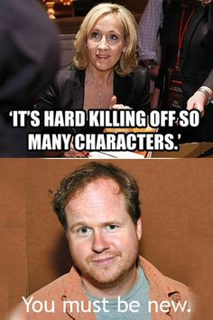 You must be new J.K. hahaha Joss Whedon