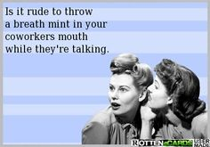 Is it rude to throw a breath mint in your coworkers mouth  while they're talking.