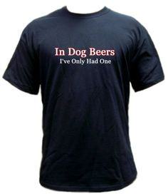In Dog Beers I've Only Had One T-shirt -- Size XX- Large