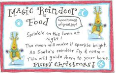 sprinkle Magic Reindeer Food on your front lawn Christmas Eve!  Just mix together some rolled oats and sugar sprinkles and take care of those reindeer! and in the morning there was reindeer POOP all over the place!  Apparently the reindeer poop looked a lot like Cocoa Puffs cereal!