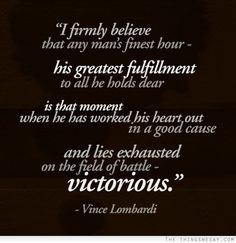 I firmly believe that any man's finest hour his greatest fulfillment to all he holds dear is that moment when he has worked his heart out in a good cause and lies exhausted