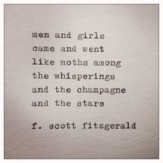 """Men and girls came and went like moths among the whisperings and the champagne and the stars."" F. Scott Fitzgerald - Great Gatsby Quote"