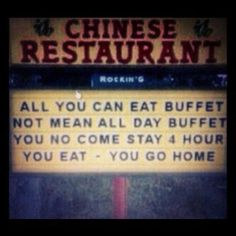 Chinese Buffet NOT mean all-day. You no come, stay 4 hour. You eat. You go home. LMAO!!!