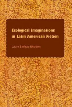Ecological imaginations in Latin American fiction / Laura Barbas-Rhoden
