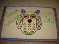 I made this cake for my sisters 30th birthday.  She loves owls.  So i made a 12x18 sheet cake, took 3 box cake mix's and frosted it w/ homeaide buttercream frosting.  Used a toothpick and put the outline of the owl on it and just piped over the lines w/ frosting. You can use whatever color combination that you like...i didnt have yellow so the owl ended up w/ orange eyes, and wantd to use blue but didnt have that color either, so the color arent my fav together but she really liked it anyway!