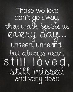 Those we love don't go away, they walk beside us everyday....         Would be beautiful on a candle to give someone who has experienced a loss.