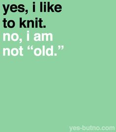 "Yes, I like to knit. No, I am not ""old""."