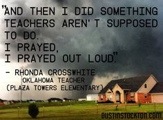 """Website: http://www.theblaze.com/stories/2013/05/22/teacher-admits-she-prayed-out-loud-during-violent-tornado-i-did-the-teacher-thing-that-were-probably-not-supposed-to-do/  Psalm 50:15 """"And call upon Me in the day of trouble; I shall rescue you, and you will honor Me."""" God's law trumps."""