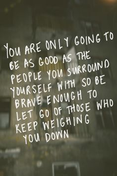 """You are only going to be as good as the people you surround yourself with so be brave enough to let go of those who keep weighing you down"""