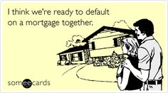 I think we're ready to default on a mortgage together. adult humor, ecard, mortgag, fun thing, funni, smile, quot