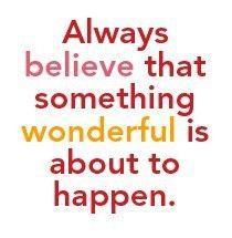 Siempre tienes que pensar que está a punto de pasar algo maravilloso :)