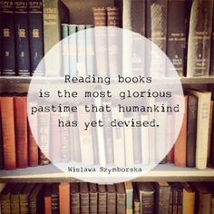 """Reading books is the most glorious pastime that humankind has yet devised. —Wislawa Szymborska #books #reading #quotes"