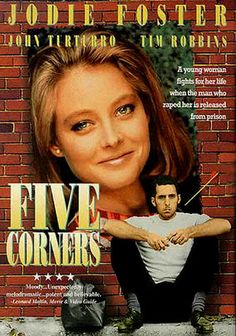 Five Corners (1987) This award-winning film centers on the lives of the inhabitants of the Five Corners section of the Bronx in 1964. Jodie Foster stars as Linda, a young woman who turns to her ex-boyfriend Harry (Tim Robbins) to protect her from an unhinged admirer (John Turturro), only to be stymied by formerly tough Harry's new belief in pacifism. Tony Bill directed this winning mix of offbeat comedy and suspense.
