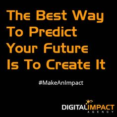 The Best Way to Predict Your Future is to Create It. #MakeAnImpact www.digitalimpactagency.com