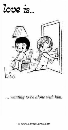 Love Is... wanting to be alone with him.