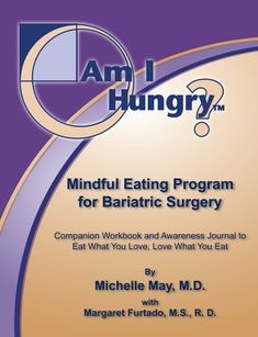 Am I Hungry? Mindful Eating Program for Bariatric Surgery: A Companion Workbook and Awareness Journal to Eat What You Love, Love What You Eat by Michelle May MD with Margaret Furtado MS RD.  Resolve the mindless habits and emotional eating issues that lead to problems after bariatric surgery. Bariatric surgery is only a tool; mindful eating will help it work better. After all, it STILL isn't about the food!