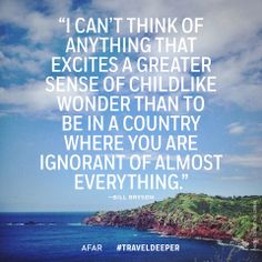 """""""I can't think of anything that excites a greater sense of childlike wonder than to be in a country where you are ignorant of almost everything."""" — Bill Bryson #traveldeeper"""