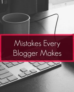 Mistakes every blogger makes (you're probably making one of them right now).
