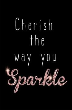 Cherish the way you sparkle.
