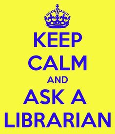 Keep Calm and Ask a Librarian