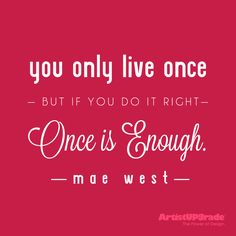 """""""You only live once, but if you do it right, once is enough."""" — Mae West #YOLO #Quote #Inspiration"""