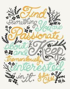 Find something you are passionate about and keep tremendously interested in it. - Julia Child.