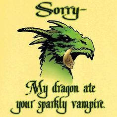 Sorry, my dragon ate your sparkly vampire