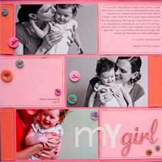 My Girl Page  Jennifer saturated this mother-daughter scrapbook page with two shades of pink -- a cotton-candy background and baby-pink color blocks for journaling on the joys of parenthood. Buttons and floss add color contrast.                      Editor's Tip: Think quart-pint-ounce proportions on a tri-color scrapbook layout. gift, scrapbooks, baby girl scrapbook layouts, backgrounds, scrapbooking page ideas girl, families, scrapbook pages, daughter scrapbook, scrapbooking layouts