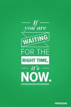 ...right time - it's now