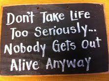 Don't take Life too seriously ... Nobody gets out alive anyway~
