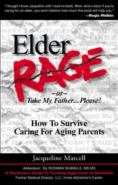 Elder Rage or, Take My Father... Please! How To Survive Caring For Aging Parents